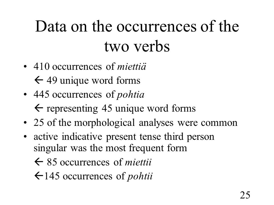 25 Data on the occurrences of the two verbs •410 occurrences of miettiä  49 unique word forms •445 occurrences of pohtia  representing 45 unique word forms •25 of the morphological analyses were common •active indicative present tense third person singular was the most frequent form  85 occurrences of miettii  145 occurrences of pohtii