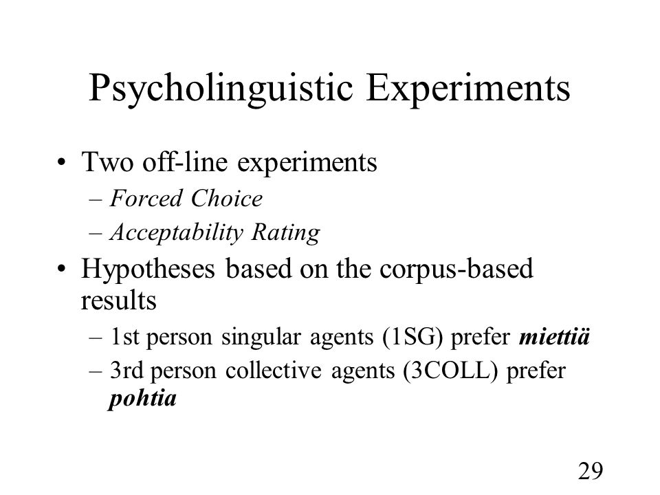 29 Psycholinguistic Experiments •Two off-line experiments –Forced Choice –Acceptability Rating •Hypotheses based on the corpus-based results –1st person singular agents (1SG) prefer miettiä –3rd person collective agents (3COLL) prefer pohtia