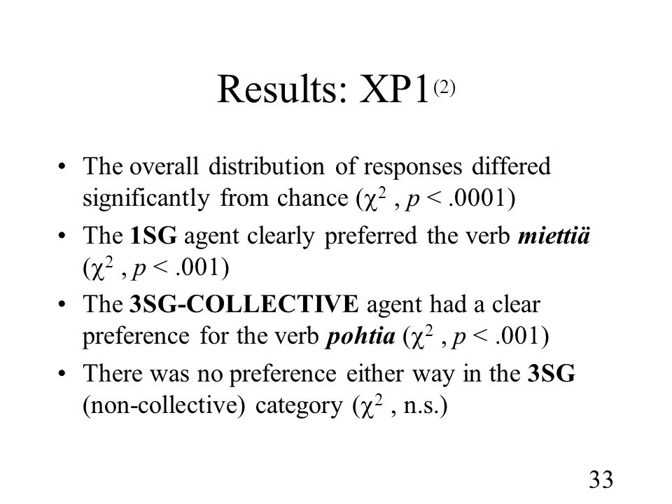 33 Results: XP1 (2) •The overall distribution of responses differed significantly from chance (  2, p <.0001) •The 1SG agent clearly preferred the verb miettiä (  2, p <.001) •The 3SG-COLLECTIVE agent had a clear preference for the verb pohtia (  2, p <.001) •There was no preference either way in the 3SG (non-collective) category (  2, n.s.)