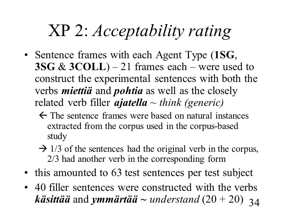 34 XP 2: Acceptability rating •Sentence frames with each Agent Type (1SG, 3SG & 3COLL) – 21 frames each – were used to construct the experimental sentences with both the verbs miettiä and pohtia as well as the closely related verb filler ajatella ~ think (generic)  The sentence frames were based on natural instances extracted from the corpus used in the corpus-based study  1/3 of the sentences had the original verb in the corpus, 2/3 had another verb in the corresponding form •this amounted to 63 test sentences per test subject •40 filler sentences were constructed with the verbs käsittää and ymmärtää ~ understand ( )