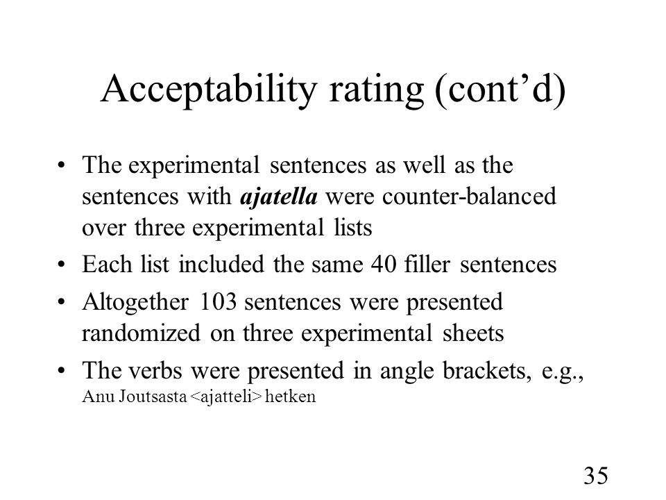 35 Acceptability rating (cont'd) •The experimental sentences as well as the sentences with ajatella were counter-balanced over three experimental lists •Each list included the same 40 filler sentences •Altogether 103 sentences were presented randomized on three experimental sheets •The verbs were presented in angle brackets, e.g., Anu Joutsasta hetken