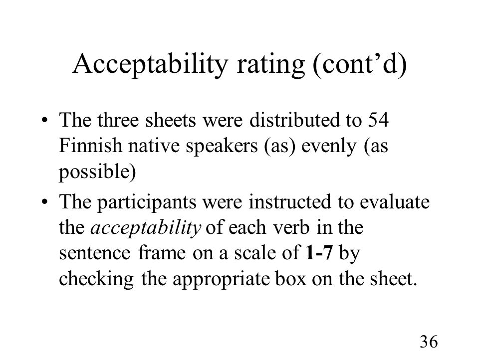 36 Acceptability rating (cont'd) •The three sheets were distributed to 54 Finnish native speakers (as) evenly (as possible) •The participants were instructed to evaluate the acceptability of each verb in the sentence frame on a scale of 1-7 by checking the appropriate box on the sheet.
