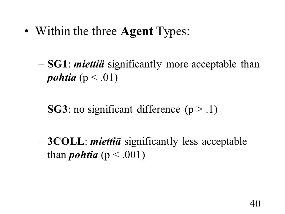 40 •Within the three Agent Types: –SG1: miettiä significantly more acceptable than pohtia (p <.01) –SG3: no significant difference (p >.1) –3COLL: miettiä significantly less acceptable than pohtia (p <.001)