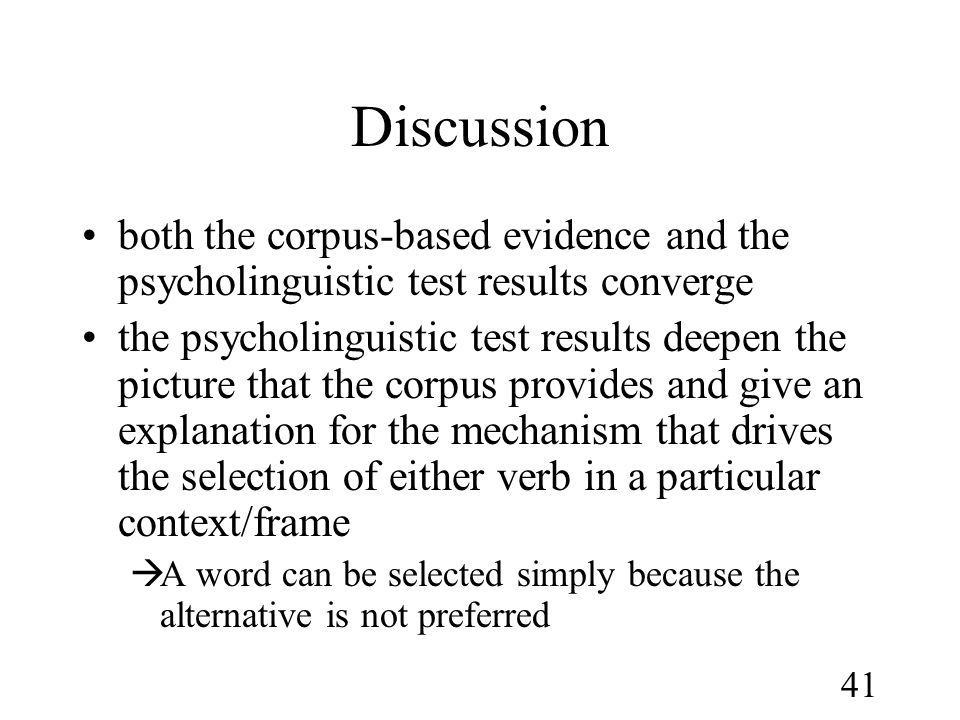 41 Discussion •both the corpus-based evidence and the psycholinguistic test results converge •the psycholinguistic test results deepen the picture that the corpus provides and give an explanation for the mechanism that drives the selection of either verb in a particular context/frame  A word can be selected simply because the alternative is not preferred