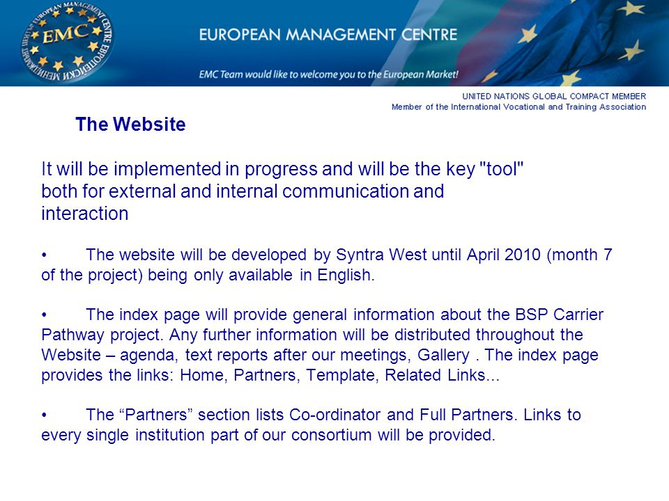 The Website It will be implemented in progress and will be the key tool both for external and internal communication and interaction The website will be developed by Syntra West until April 2010 (month 7 of the project) being only available in English.