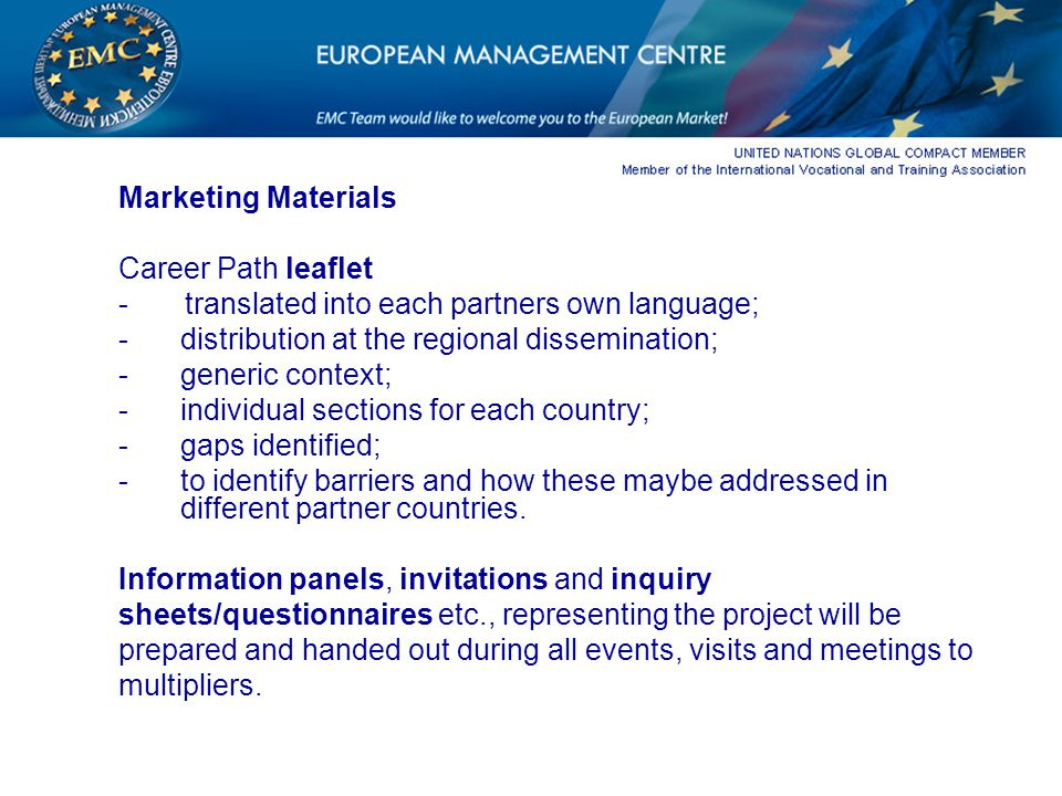 Marketing Materials Career Path leaflet - translated into each partners own language; -distribution at the regional dissemination; -generic context; -individual sections for each country; -gaps identified; -to identify barriers and how these maybe addressed in different partner countries.