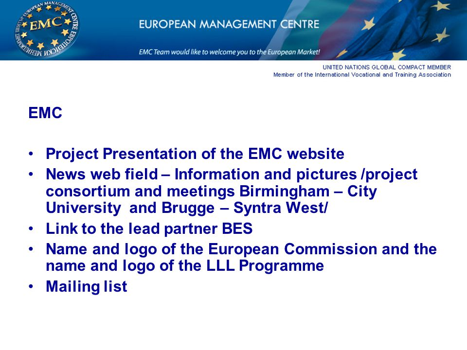 EMC Project Presentation of the EMC website News web field – Information and pictures /project consortium and meetings Birmingham – City University and Brugge – Syntra West/ Link to the lead partner BES Name and logo of the European Commission and the name and logo of the LLL Programme Mailing list