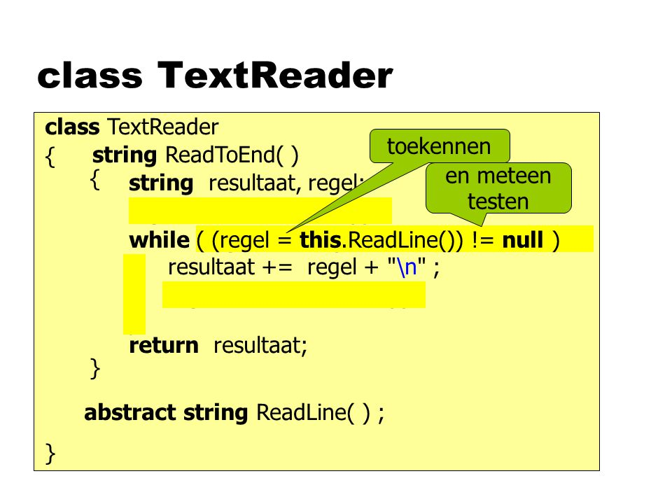 class TextReader abstract string ReadLine( ) ; class TextReader { } string ReadToEnd( ) { } string resultaat, regel; return resultaat; while (regel != null) { } resultaat += regel + \n ; regel = this.ReadLine( ); ( (regel = this.ReadLine()) != null ) en meteen testen regel = this.ReadLine( ); toekennen