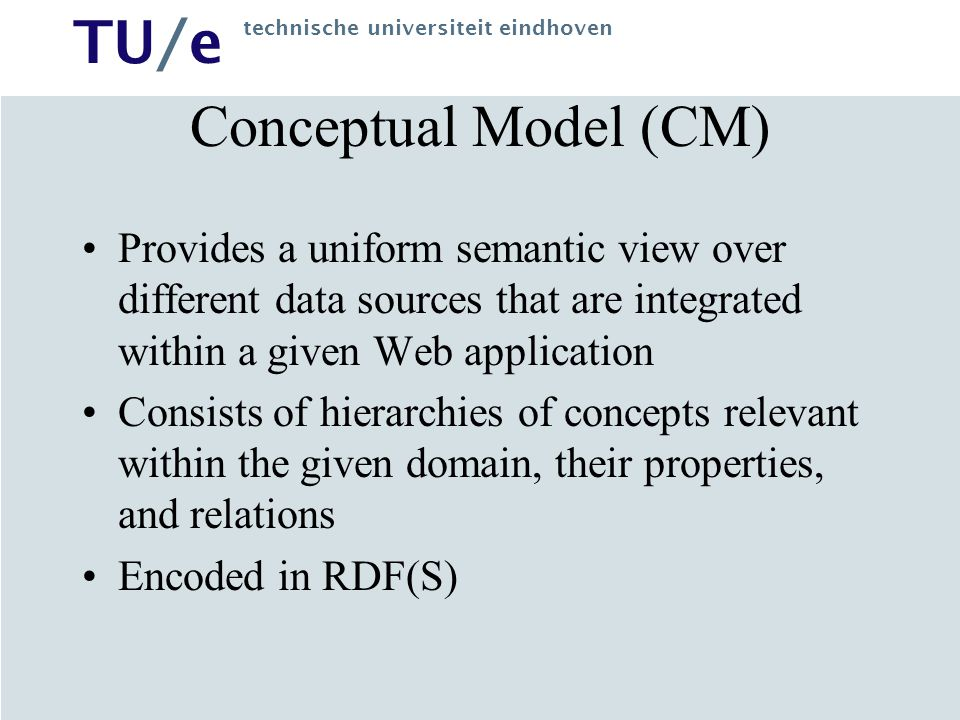 TU/e technische universiteit eindhoven Conceptual Model (CM) Provides a uniform semantic view over different data sources that are integrated within a given Web application Consists of hierarchies of concepts relevant within the given domain, their properties, and relations Encoded in RDF(S)