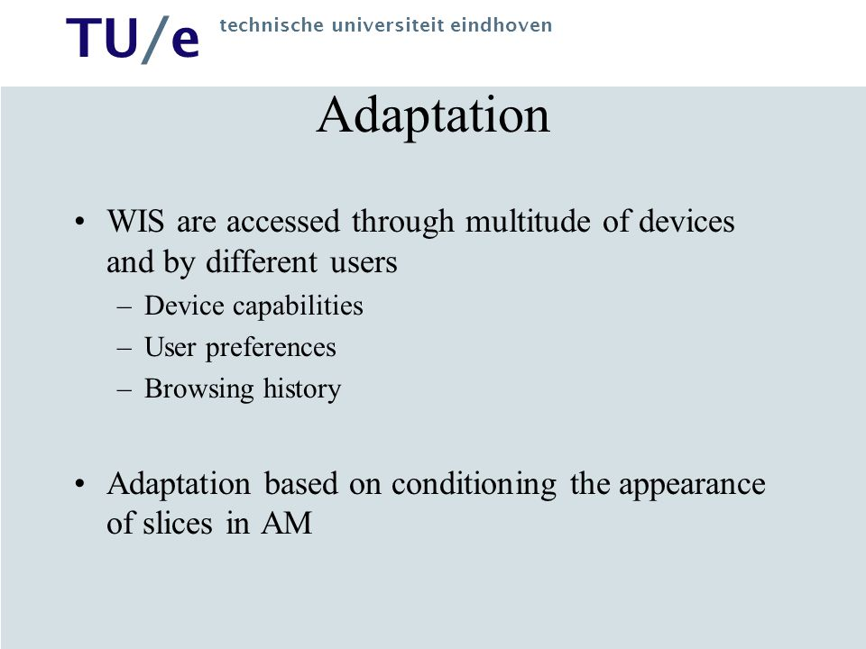 TU/e technische universiteit eindhoven Adaptation WIS are accessed through multitude of devices and by different users –Device capabilities –User preferences –Browsing history Adaptation based on conditioning the appearance of slices in AM