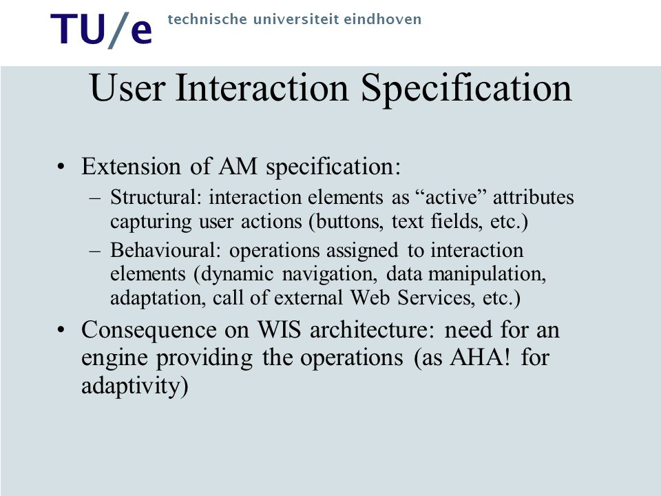TU/e technische universiteit eindhoven User Interaction Specification Extension of AM specification: –Structural: interaction elements as active attributes capturing user actions (buttons, text fields, etc.) –Behavioural: operations assigned to interaction elements (dynamic navigation, data manipulation, adaptation, call of external Web Services, etc.) Consequence on WIS architecture: need for an engine providing the operations (as AHA.
