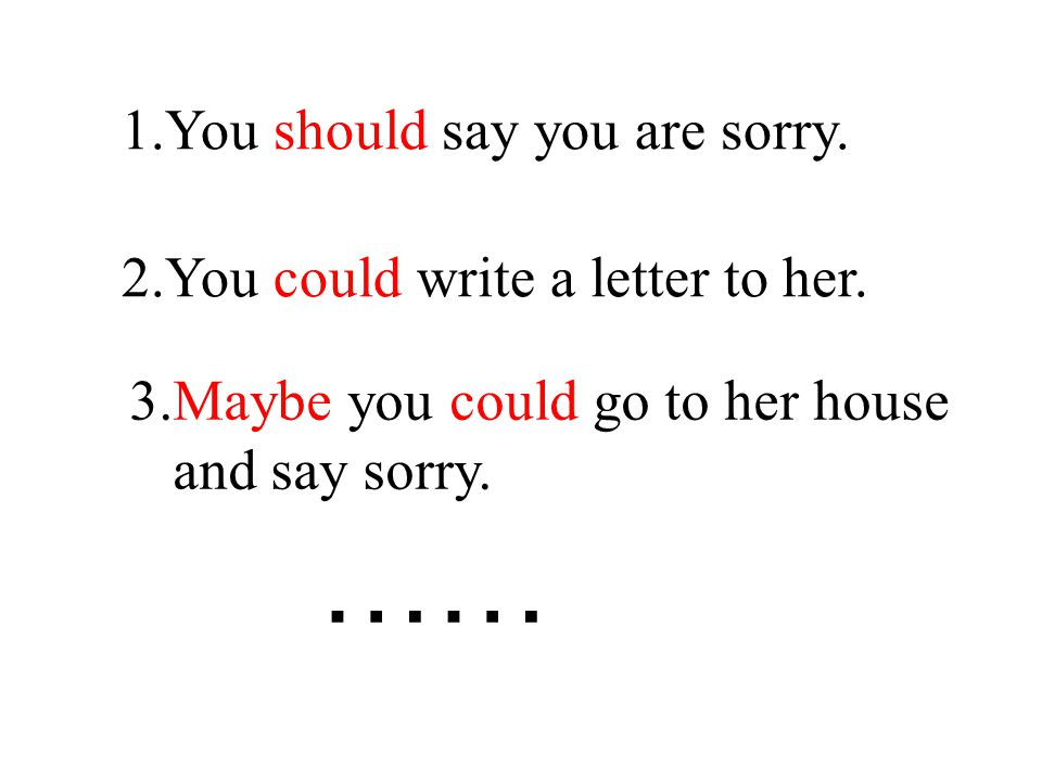 1.You should say you are sorry. 2.You could write a letter to her.
