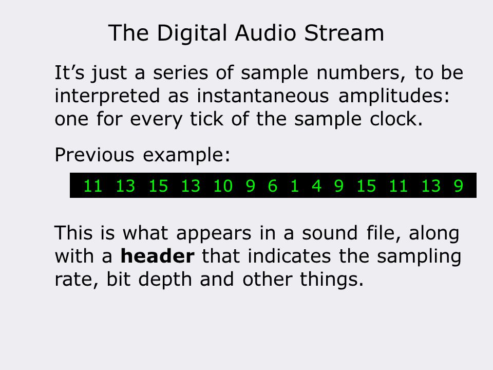 The Digital Audio Stream It's just a series of sample numbers, to be interpreted as instantaneous amplitudes: one for every tick of the sample clock.