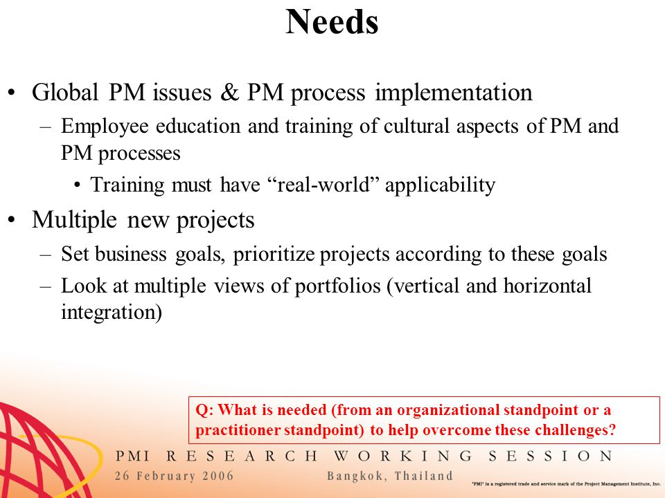 Needs Global PM issues & PM process implementation –Employee education and training of cultural aspects of PM and PM processes Training must have real-world applicability Multiple new projects –Set business goals, prioritize projects according to these goals –Look at multiple views of portfolios (vertical and horizontal integration) Q: What is needed (from an organizational standpoint or a practitioner standpoint) to help overcome these challenges