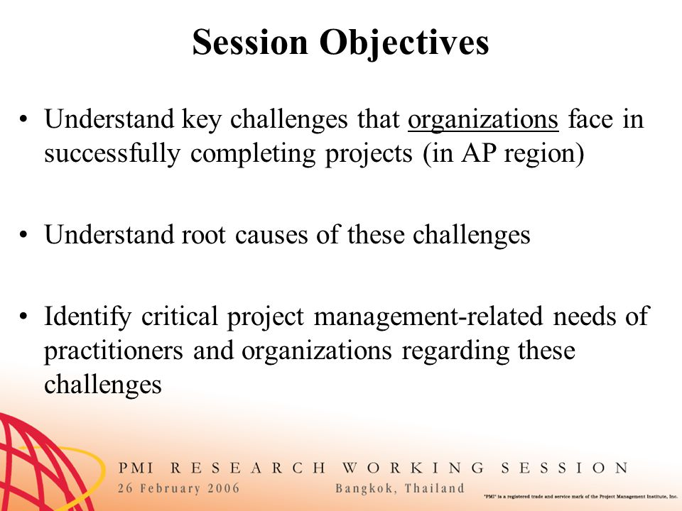 Session Objectives Understand key challenges that organizations face in successfully completing projects (in AP region) Understand root causes of these challenges Identify critical project management-related needs of practitioners and organizations regarding these challenges