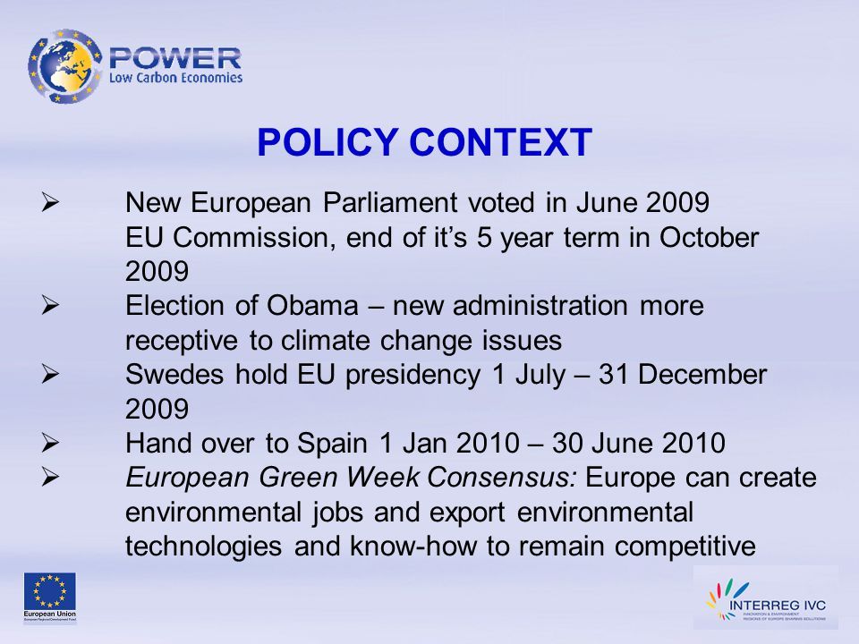 POLICY CONTEXT  New European Parliament voted in June 2009 EU Commission, end of it's 5 year term in October 2009  Election of Obama – new administration more receptive to climate change issues  Swedes hold EU presidency 1 July – 31 December 2009  Hand over to Spain 1 Jan 2010 – 30 June 2010  European Green Week Consensus: Europe can create environmental jobs and export environmental technologies and know-how to remain competitive
