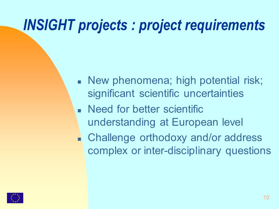 10 INSIGHT projects : project requirements n New phenomena; high potential risk; significant scientific uncertainties n Need for better scientific understanding at European level n Challenge orthodoxy and/or address complex or inter-disciplinary questions