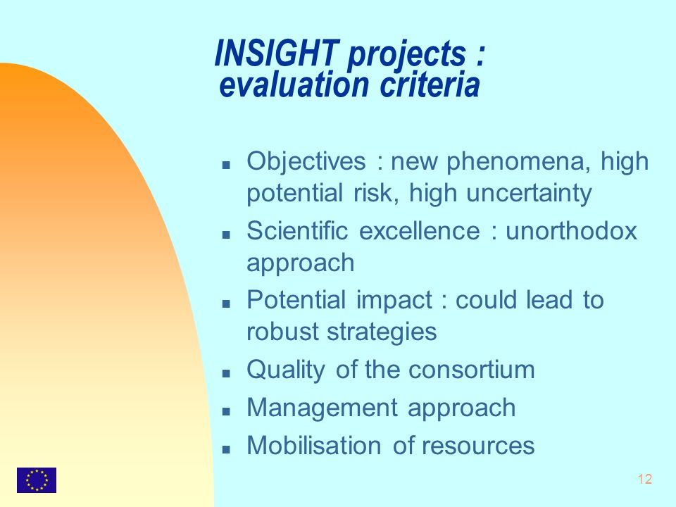12 INSIGHT projects : evaluation criteria n Objectives : new phenomena, high potential risk, high uncertainty n Scientific excellence : unorthodox approach n Potential impact : could lead to robust strategies n Quality of the consortium n Management approach n Mobilisation of resources