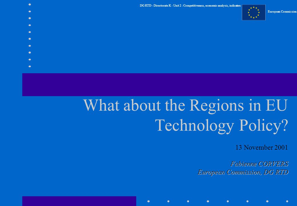 DG RTD - Directorate K - Unit 2 : Competitiveness, economic analysis, indicators European Commission What about the Regions in EU Technology Policy.