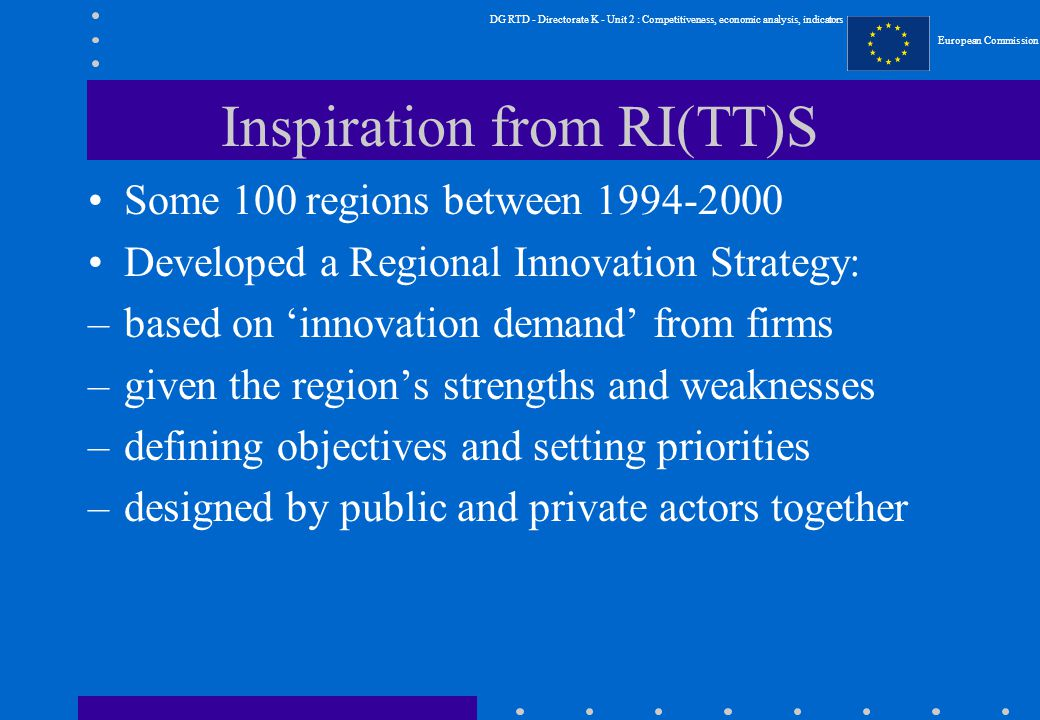 DG RTD - Directorate K - Unit 2 : Competitiveness, economic analysis, indicators European Commission Inspiration from RI(TT)S Some 100 regions between Developed a Regional Innovation Strategy: –based on 'innovation demand' from firms –given the region's strengths and weaknesses –defining objectives and setting priorities –designed by public and private actors together