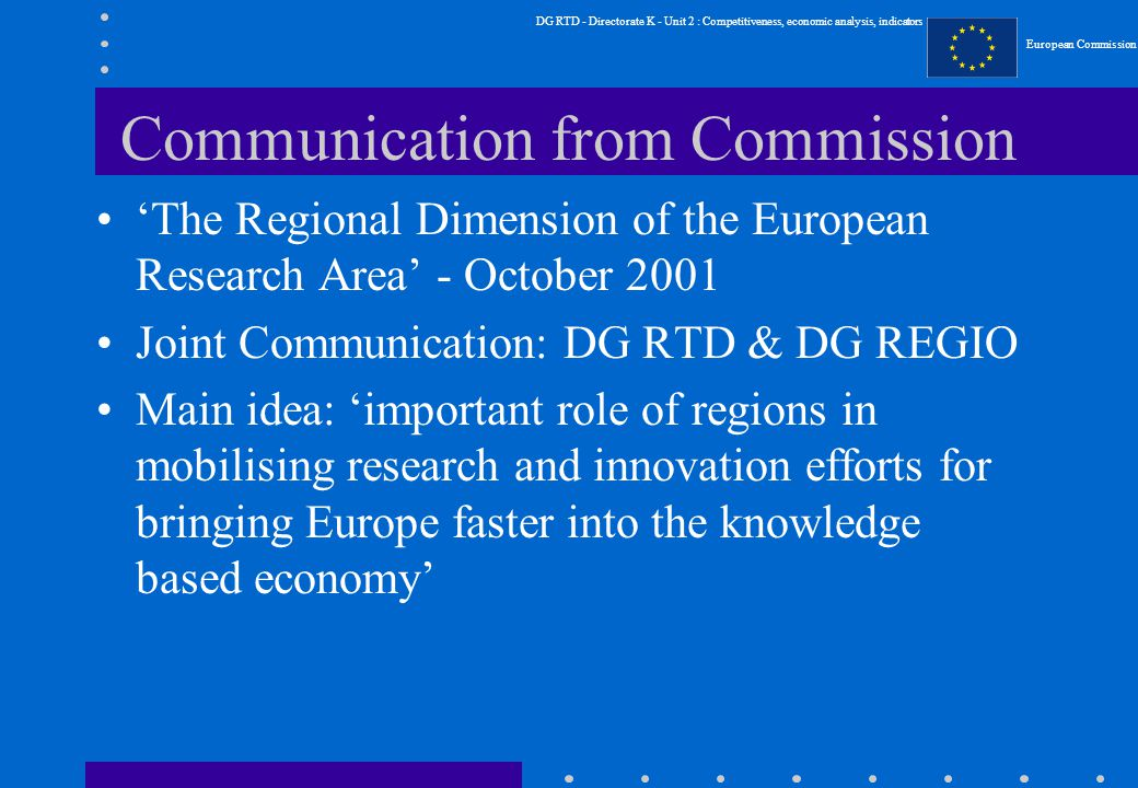 DG RTD - Directorate K - Unit 2 : Competitiveness, economic analysis, indicators European Commission Communication from Commission 'The Regional Dimension of the European Research Area' - October 2001 Joint Communication: DG RTD & DG REGIO Main idea: 'important role of regions in mobilising research and innovation efforts for bringing Europe faster into the knowledge based economy'