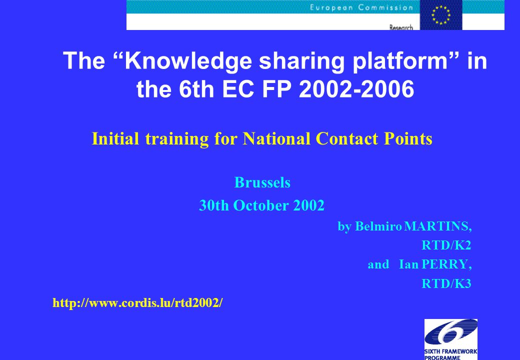 The Knowledge sharing platform in the 6th EC FP Initial training for National Contact Points Brussels 30th October 2002 by Belmiro MARTINS, RTD/K2 and Ian PERRY, RTD/K3