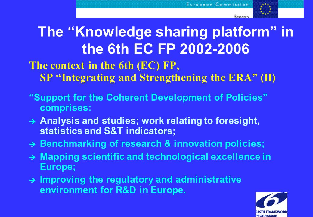 The Knowledge sharing platform in the 6th EC FP The context in the 6th (EC) FP, SP Integrating and Strengthening the ERA (II) Support for the Coherent Development of Policies comprises: è Analysis and studies; work relating to foresight, statistics and S&T indicators; è Benchmarking of research & innovation policies; è Mapping scientific and technological excellence in Europe; è Improving the regulatory and administrative environment for R&D in Europe.