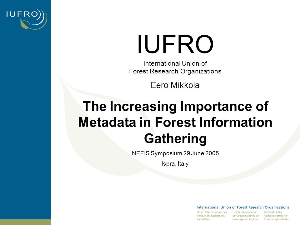 IUFRO International Union of Forest Research Organizations Eero Mikkola The Increasing Importance of Metadata in Forest Information Gathering NEFIS Symposium 29 June 2005 Ispra, Italy