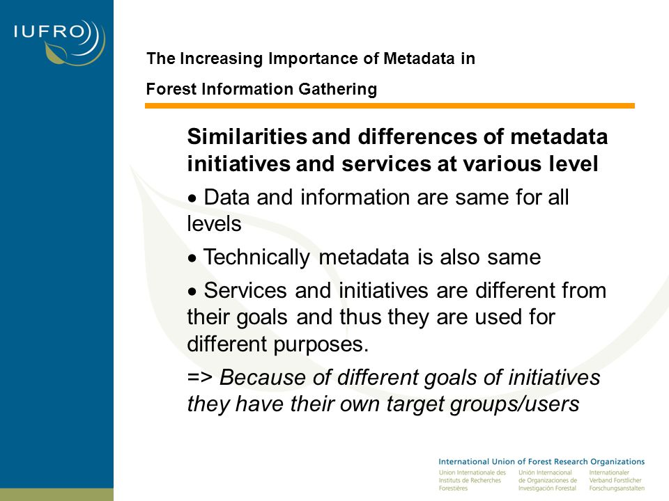 The Increasing Importance of Metadata in Forest Information Gathering Similarities and differences of metadata initiatives and services at various level  Data and information are same for all levels  Technically metadata is also same  Services and initiatives are different from their goals and thus they are used for different purposes.