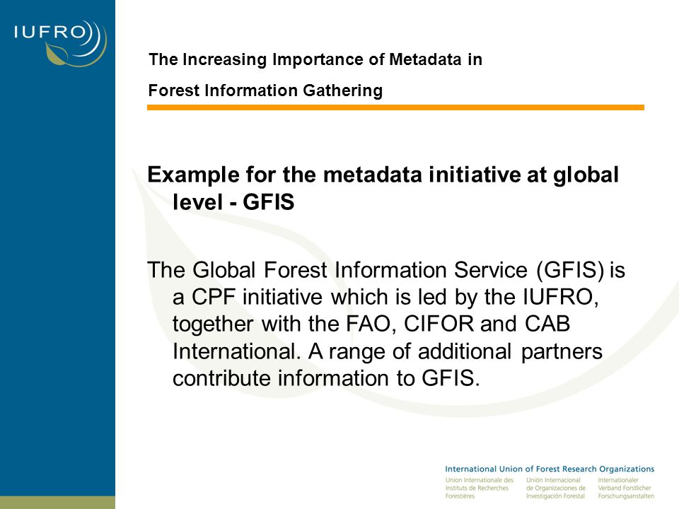 The Increasing Importance of Metadata in Forest Information Gathering Example for the metadata initiative at global level - GFIS The Global Forest Information Service (GFIS) is a CPF initiative which is led by the IUFRO, together with the FAO, CIFOR and CAB International.