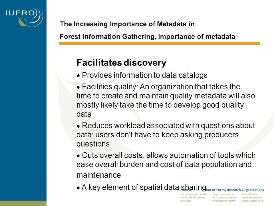 The Increasing Importance of Metadata in Forest Information Gathering, Importance of metadata Facilitates discovery  Provides information to data catalogs  Facilities quality: An organization that takes the time to create and maintain quality metadata will also mostly likely take the time to develop good quality data  Reduces workload associated with questions about data: users don t have to keep asking producers questions  Cuts overall costs: allows automation of tools which ease overall burden and cost of data population and maintenance  A key element of spatial data sharing