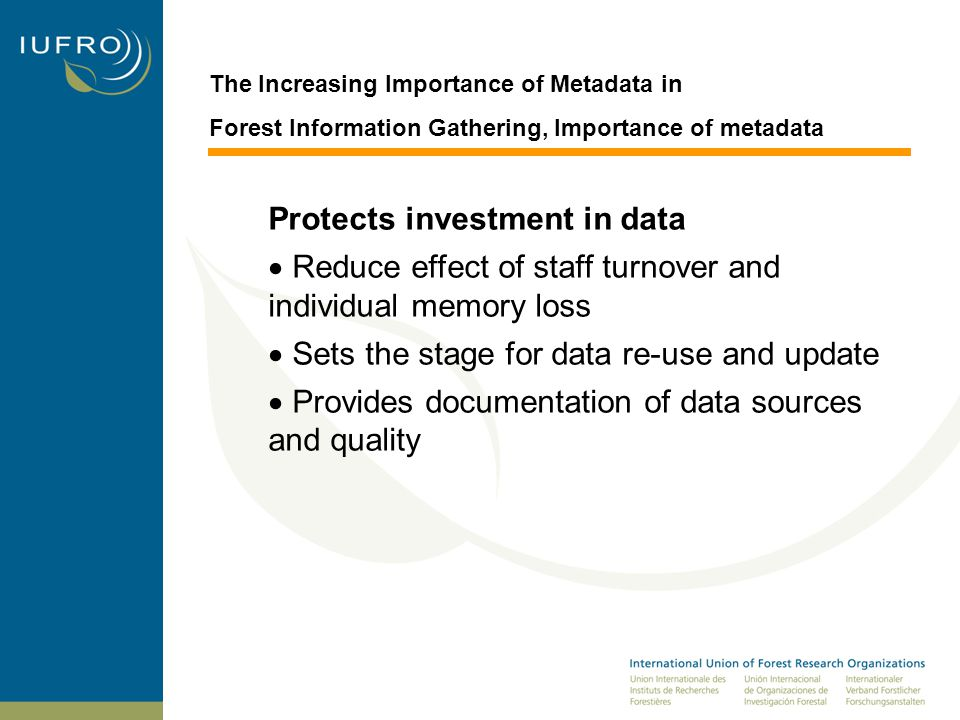 The Increasing Importance of Metadata in Forest Information Gathering, Importance of metadata Protects investment in data  Reduce effect of staff turnover and individual memory loss  Sets the stage for data re-use and update  Provides documentation of data sources and quality