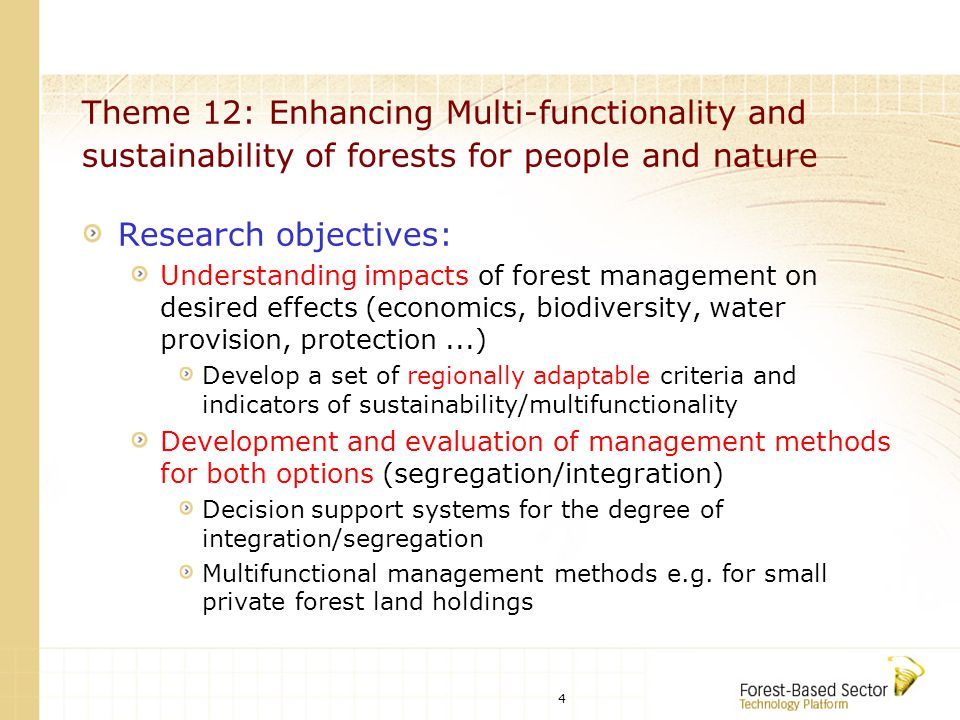 4 Theme 12: Enhancing Multi-functionality and sustainability of forests for people and nature Research objectives: Understanding impacts of forest management on desired effects (economics, biodiversity, water provision, protection...) Develop a set of regionally adaptable criteria and indicators of sustainability/multifunctionality Development and evaluation of management methods for both options (segregation/integration) Decision support systems for the degree of integration/segregation Multifunctional management methods e.g.