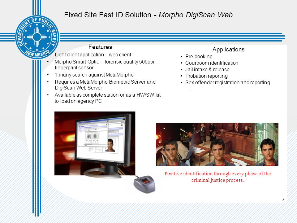 6 Fixed Site Fast ID Solution - Morpho DigiScan Web Features Light client application – web client Morpho Smart Optic – forensic quality 500ppi fingerprint sensor 1:many search against MetaMorpho Requires a MetaMorpho Biometric Server and DigiScan Web Server Available as complete station or as a HW/SW kit to load on agency PC Applications Pre-booking Courtroom identification Jail intake & release Probation reporting Sex offender registration and reporting … Positive identification through every phase of the criminal justice process.