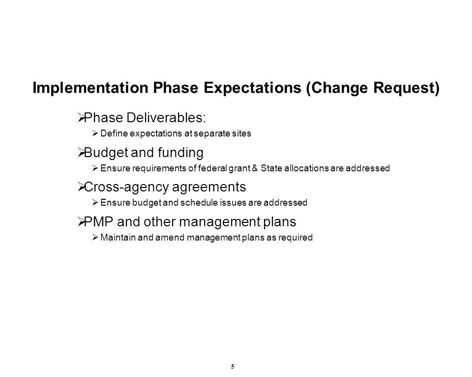 5 Implementation Phase Expectations (Change Request)  Phase Deliverables:  Define expectations at separate sites  Budget and funding  Ensure requirements of federal grant & State allocations are addressed  Cross-agency agreements  Ensure budget and schedule issues are addressed  PMP and other management plans  Maintain and amend management plans as required