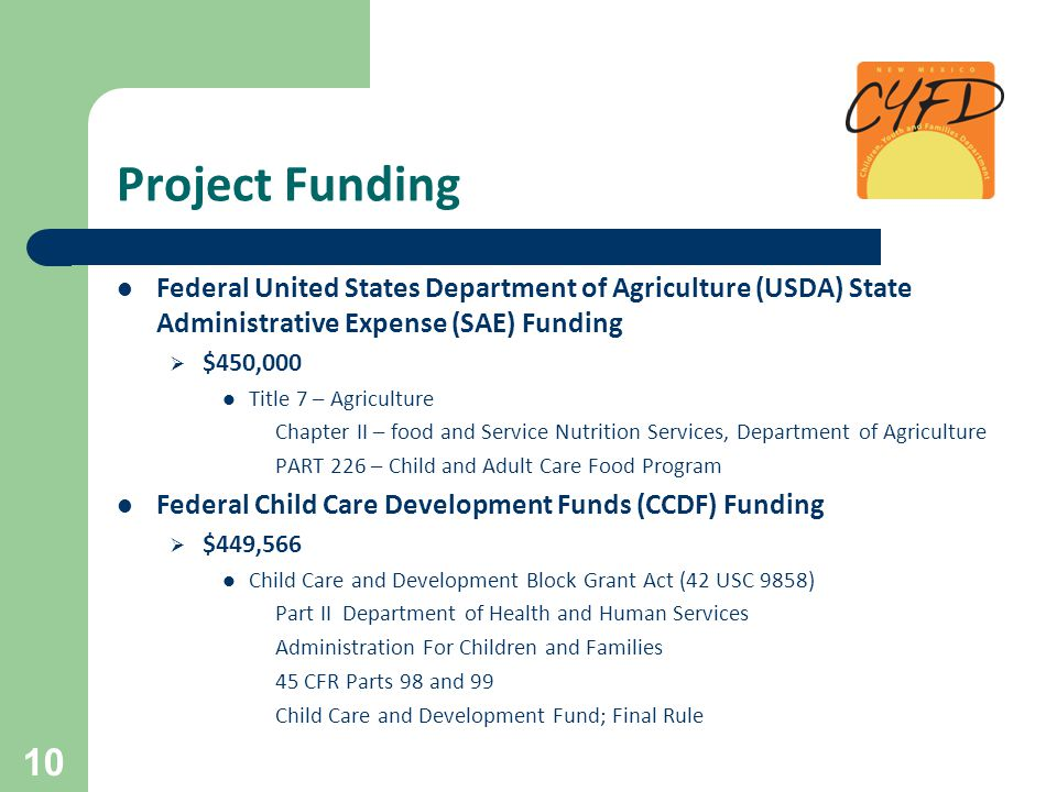 Project Funding Federal United States Department of Agriculture (USDA) State Administrative Expense (SAE) Funding  $450,000 Title 7 – Agriculture Chapter II – food and Service Nutrition Services, Department of Agriculture PART 226 – Child and Adult Care Food Program Federal Child Care Development Funds (CCDF) Funding  $449,566 Child Care and Development Block Grant Act (42 USC 9858) Part II Department of Health and Human Services Administration For Children and Families 45 CFR Parts 98 and 99 Child Care and Development Fund; Final Rule 10
