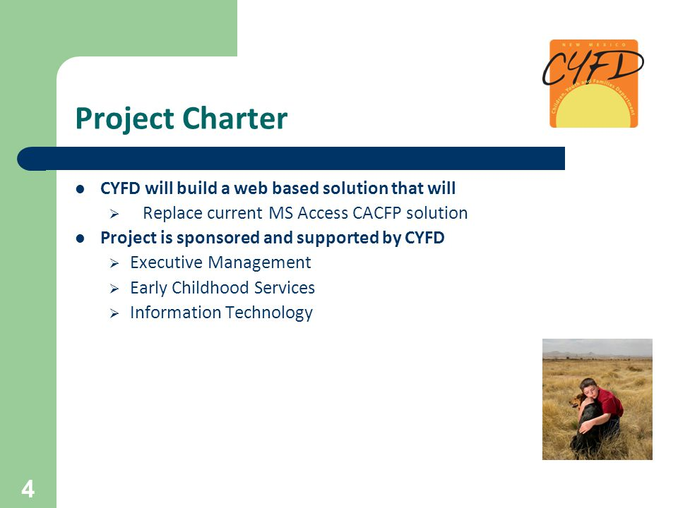 Project Charter CYFD will build a web based solution that will  Replace current MS Access CACFP solution Project is sponsored and supported by CYFD  Executive Management  Early Childhood Services  Information Technology 4