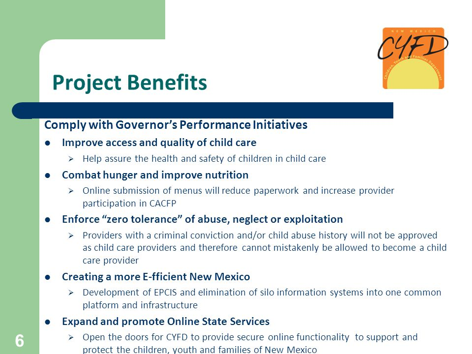 Project Benefits Comply with Governor's Performance Initiatives Improve access and quality of child care  Help assure the health and safety of children in child care Combat hunger and improve nutrition  Online submission of menus will reduce paperwork and increase provider participation in CACFP Enforce zero tolerance of abuse, neglect or exploitation  Providers with a criminal conviction and/or child abuse history will not be approved as child care providers and therefore cannot mistakenly be allowed to become a child care provider Creating a more E-fficient New Mexico  Development of EPCIS and elimination of silo information systems into one common platform and infrastructure Expand and promote Online State Services  Open the doors for CYFD to provide secure online functionality to support and protect the children, youth and families of New Mexico 6