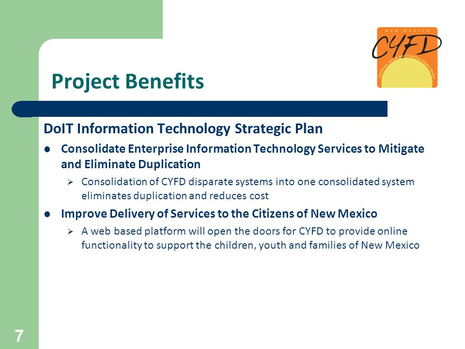 Project Benefits DoIT Information Technology Strategic Plan Consolidate Enterprise Information Technology Services to Mitigate and Eliminate Duplication  Consolidation of CYFD disparate systems into one consolidated system eliminates duplication and reduces cost Improve Delivery of Services to the Citizens of New Mexico  A web based platform will open the doors for CYFD to provide online functionality to support the children, youth and families of New Mexico 7