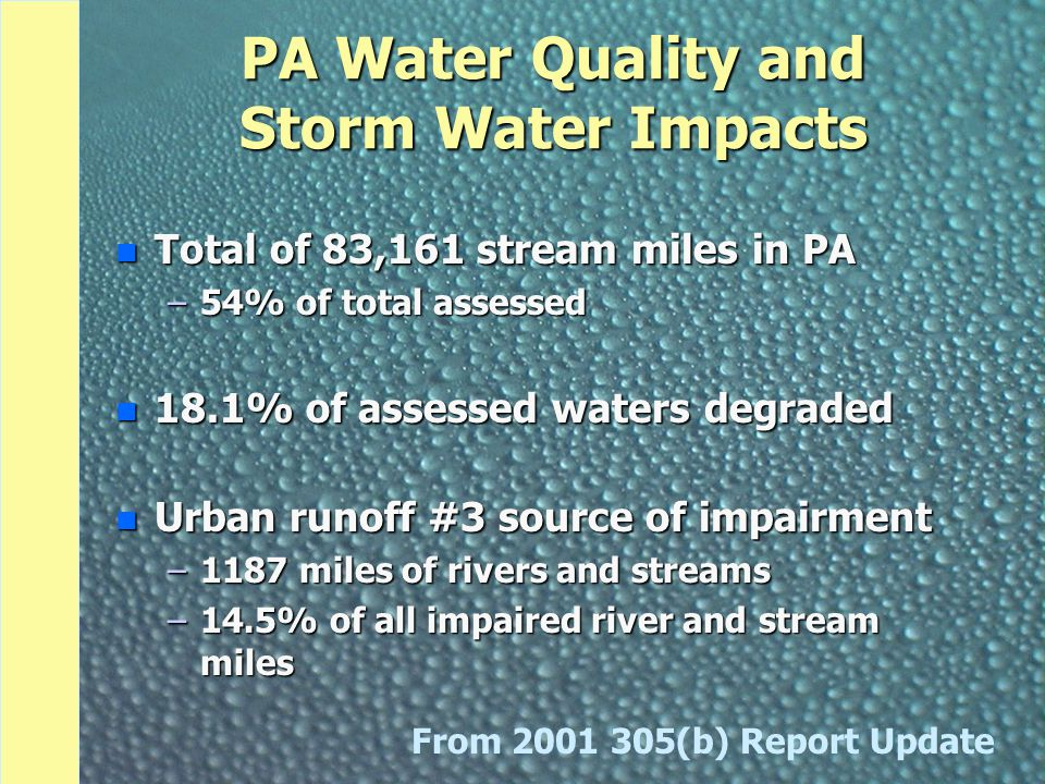 PA Water Quality and Storm Water Impacts n Total of 83,161 stream miles in PA –54% of total assessed n 18.1% of assessed waters degraded n Urban runoff #3 source of impairment –1187 miles of rivers and streams –14.5% of all impaired river and stream miles From (b) Report Update