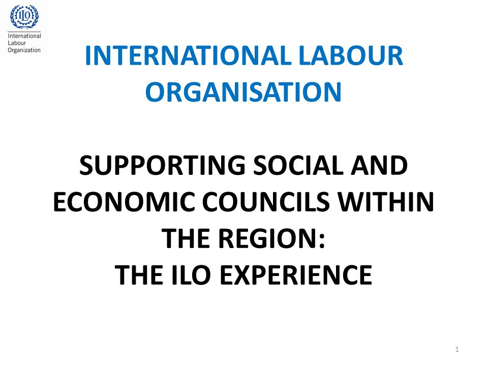 INTERNATIONAL LABOUR ORGANISATION SUPPORTING SOCIAL AND ECONOMIC COUNCILS WITHIN THE REGION: THE ILO EXPERIENCE 1