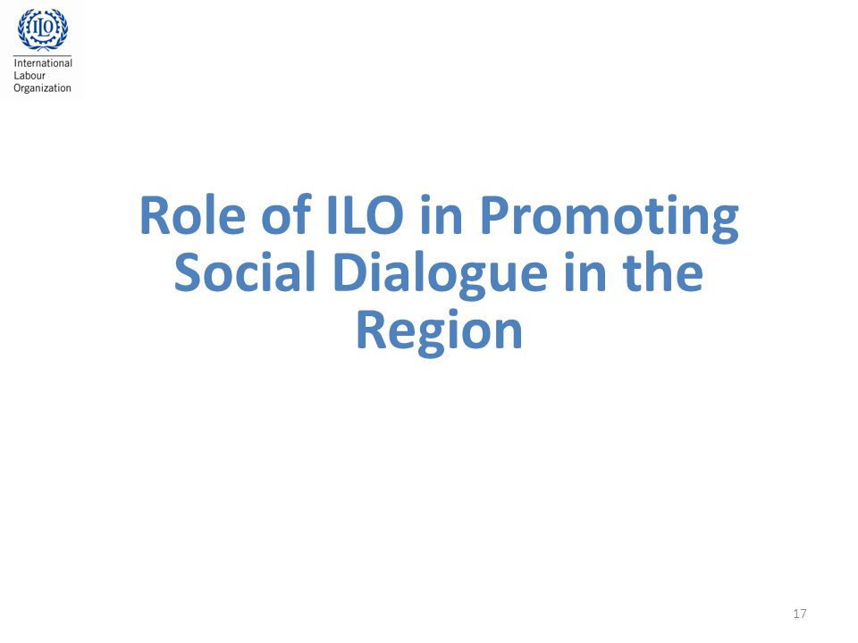 Role of ILO in Promoting Social Dialogue in the Region 17