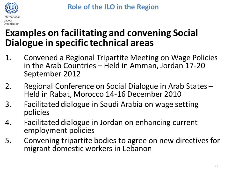 Examples on facilitating and convening Social Dialogue in specific technical areas 1.Convened a Regional Tripartite Meeting on Wage Policies in the Arab Countries – Held in Amman, Jordan September Regional Conference on Social Dialogue in Arab States – Held in Rabat, Morocco December Facilitated dialogue in Saudi Arabia on wage setting policies 4.Facilitated dialogue in Jordan on enhancing current employment policies 5.Convening tripartite bodies to agree on new directives for migrant domestic workers in Lebanon 22 Role of the ILO in the Region