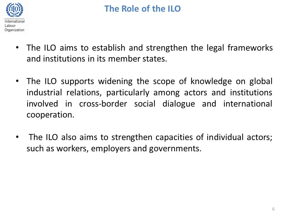 The ILO aims to establish and strengthen the legal frameworks and institutions in its member states.