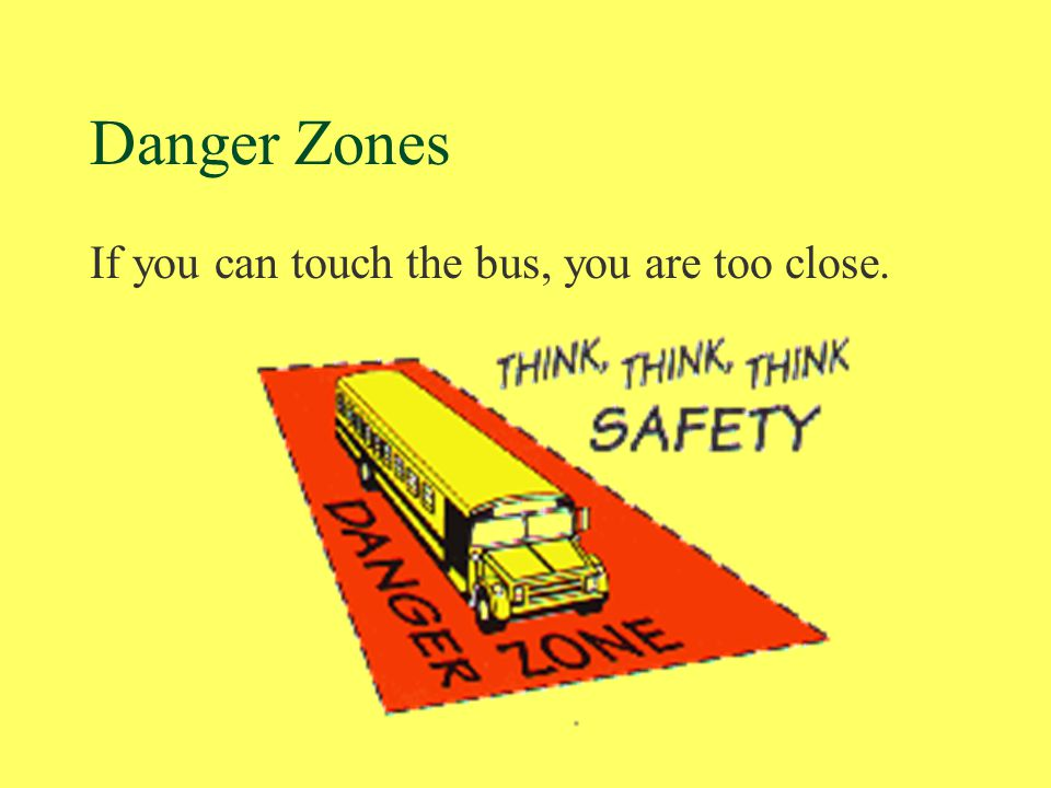 Danger Zones If you can touch the bus, you are too close.