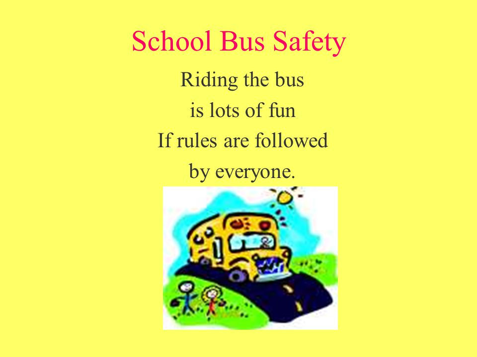 School Bus Safety Riding the bus is lots of fun If rules are followed by everyone.