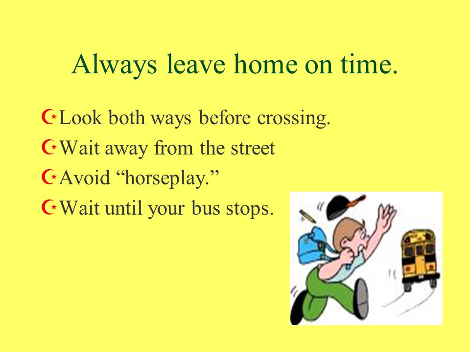Always leave home on time. ZLook both ways before crossing.