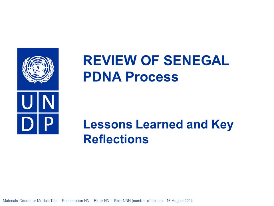 Materials Course or Module Title – Presentation NN – Block NN – Slide1/NN (number of slides) – 16 August 2014 United Nations Development Programme REVIEW OF SENEGAL PDNA Process Lessons Learned and Key Reflections