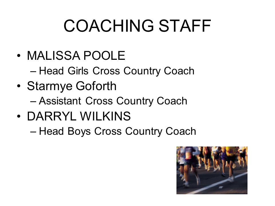 COACHING STAFF MALISSA POOLE –Head Girls Cross Country Coach Starmye Goforth –Assistant Cross Country Coach DARRYL WILKINS –Head Boys Cross Country Coach