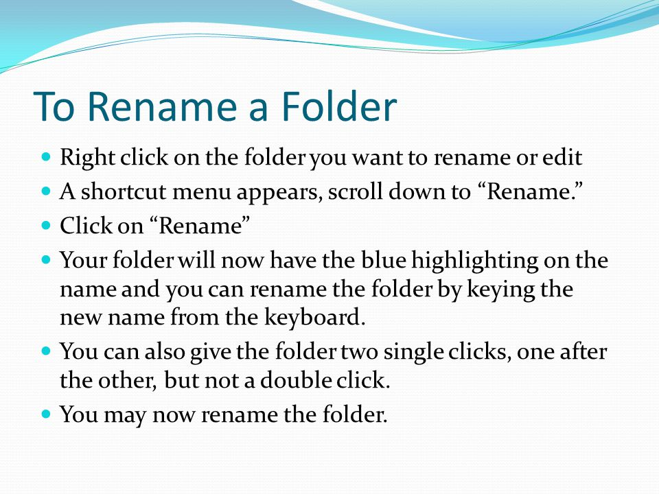 To Rename a Folder Right click on the folder you want to rename or edit A shortcut menu appears, scroll down to Rename. Click on Rename Your folder will now have the blue highlighting on the name and you can rename the folder by keying the new name from the keyboard.